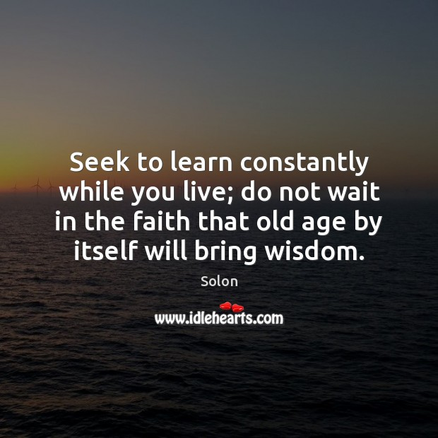 Seek to learn constantly while you live; do not wait in the Image