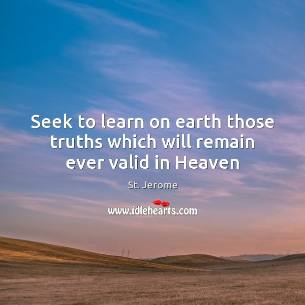 Seek to learn on earth those truths which will remain ever valid in Heaven St. Jerome Picture Quote