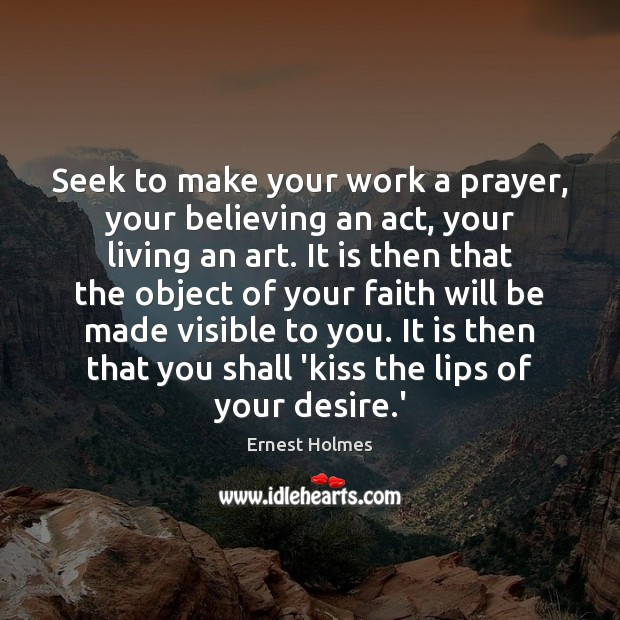 Seek to make your work a prayer, your believing an act, your Ernest Holmes Picture Quote
