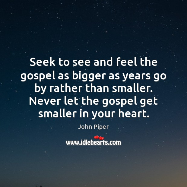 Seek to see and feel the gospel as bigger as years go John Piper Picture Quote