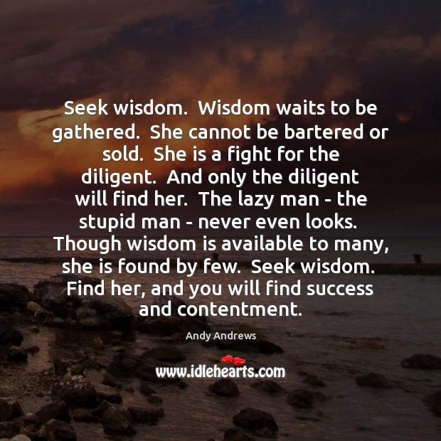 Seek wisdom.  Wisdom waits to be gathered.  She cannot be bartered or Image