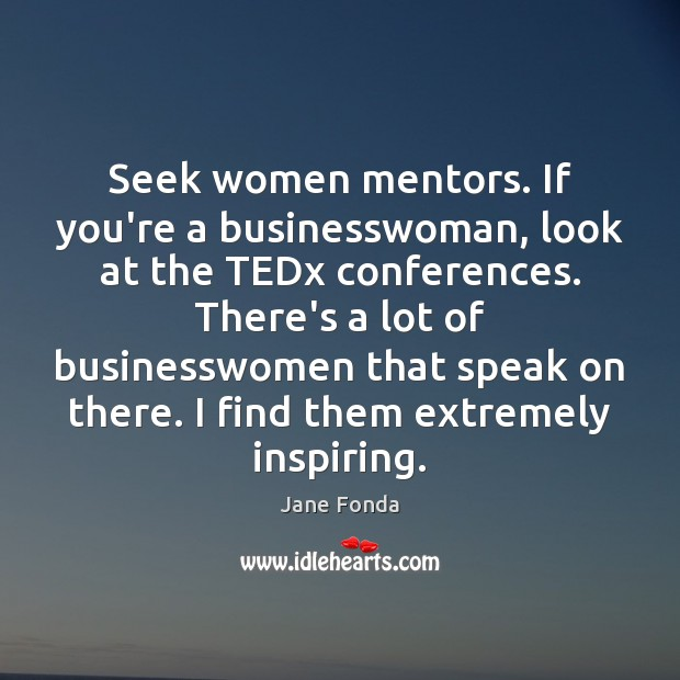 Seek women mentors. If you're a businesswoman, look at the TEDx conferences. Jane Fonda Picture Quote