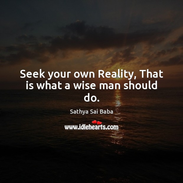 Seek your own Reality, That is what a wise man should do. Image