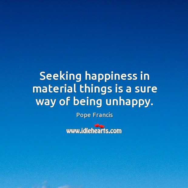 Seeking Happiness In Material Things Is A Sure Way Of Being Unhappy