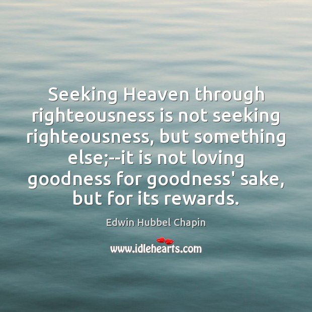 Seeking Heaven through righteousness is not seeking righteousness, but something else;–it Edwin Hubbel Chapin Picture Quote