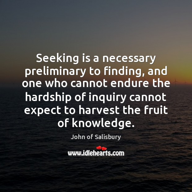 Seeking is a necessary preliminary to finding, and one who cannot endure Image