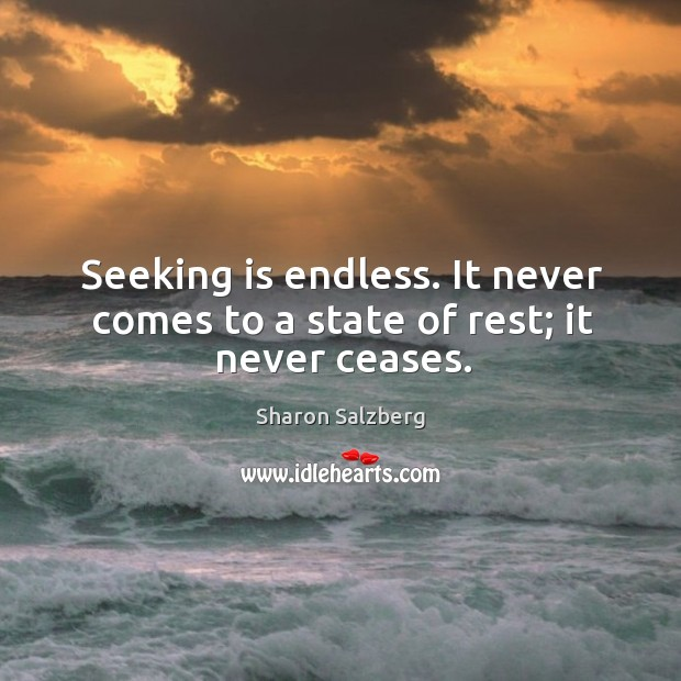 Seeking is endless. It never comes to a state of rest; it never ceases. Image