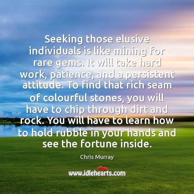Seeking those elusive individuals is like mining for rare gems. It will Chris Murray Picture Quote
