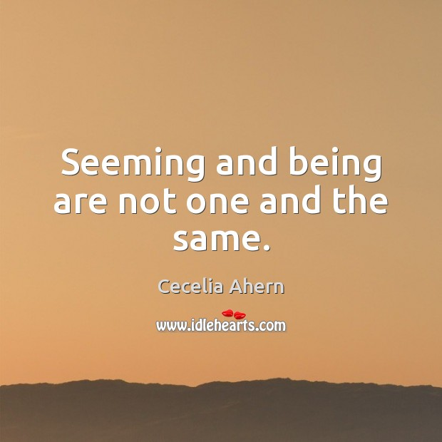 Seeming and being are not one and the same. Cecelia Ahern Picture Quote