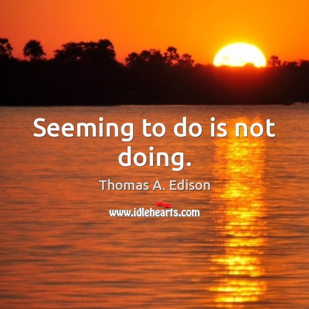 Seeming to do is not doing. Thomas A. Edison Picture Quote