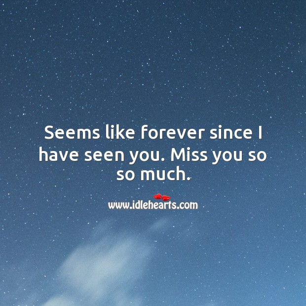 Seems like forever since I have seen you. Miss you so so much. Miss You Quotes Image