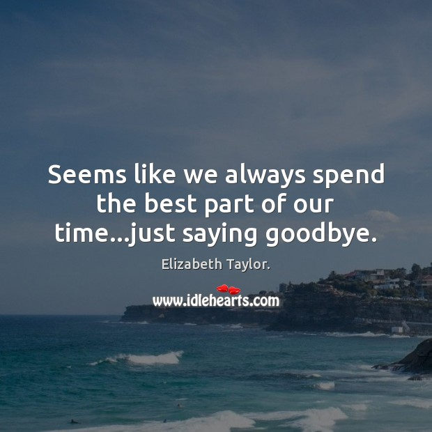 Seems like we always spend the best part of our time…just saying goodbye. Elizabeth Taylor. Picture Quote