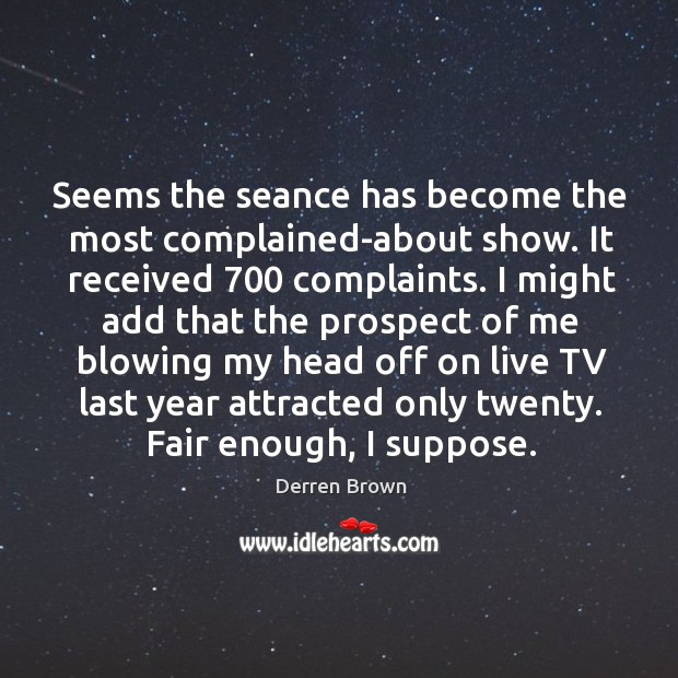 Seems the seance has become the most complained-about show. It received 700 complaints. Derren Brown Picture Quote