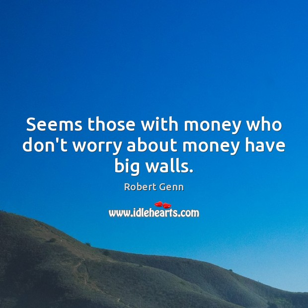 Seems those with money who don't worry about money have big walls. Image