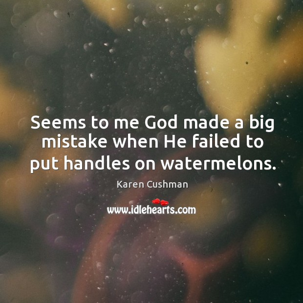 Seems to me God made a big mistake when He failed to put handles on watermelons. Image