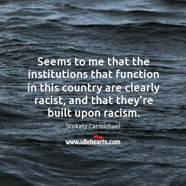 Seems to me that the institutions that function in this country are clearly racist Image