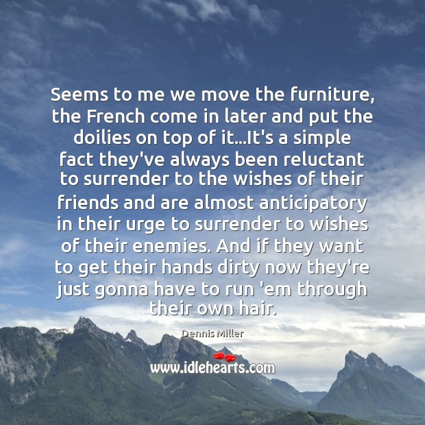 Seems to me we move the furniture, the French come in later Dennis Miller Picture Quote