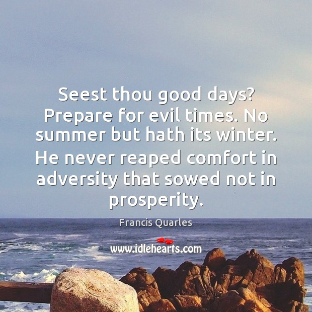 Seest thou good days? Prepare for evil times. No summer but hath Image