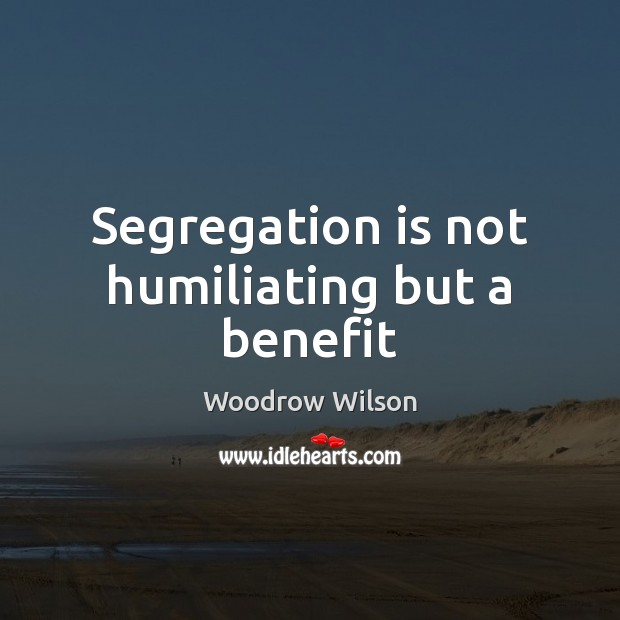 Segregation is not humiliating but a benefit Woodrow Wilson Picture Quote
