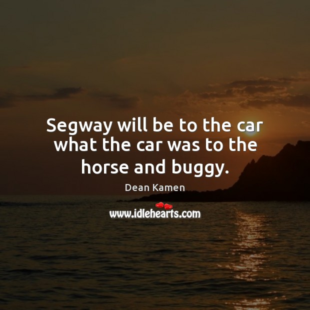 Segway will be to the car what the car was to the horse and buggy. Dean Kamen Picture Quote