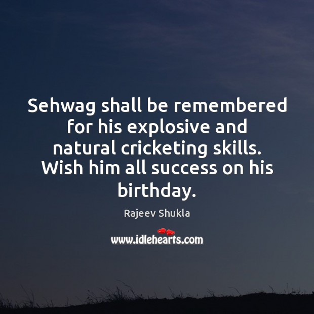 Sehwag shall be remembered for his explosive and natural cricketing skills. Wish Image