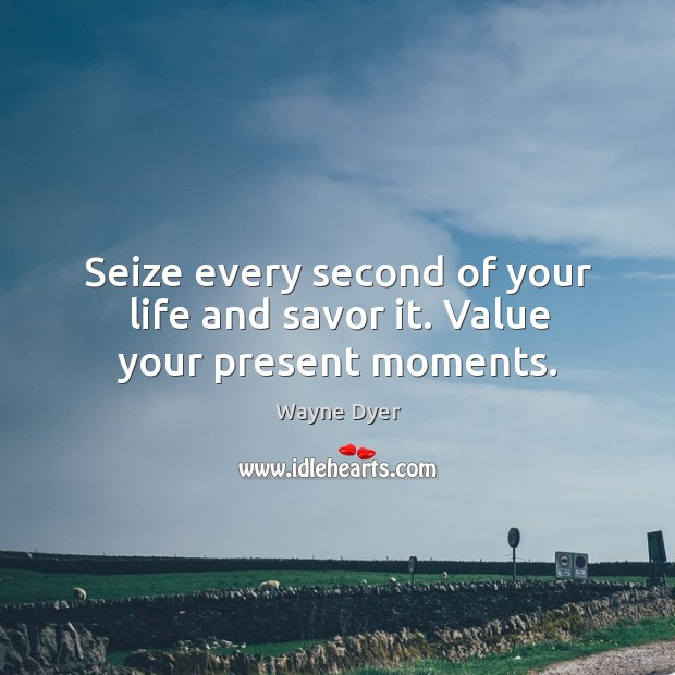 Seize every second of your life and savor it. Value your present moments. Image