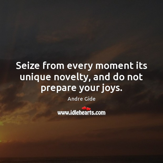 Seize from every moment its unique novelty, and do not prepare your joys. Andre Gide Picture Quote