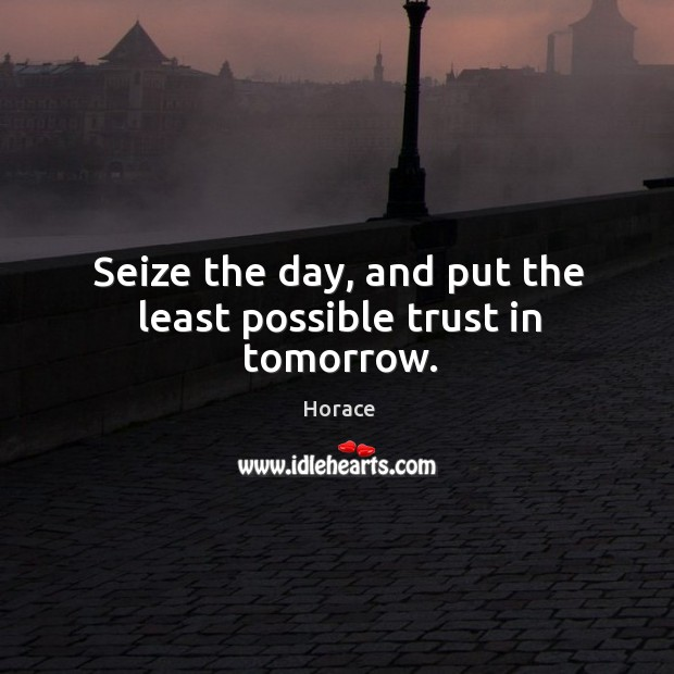 Seize the day, and put the least possible trust in tomorrow. Image
