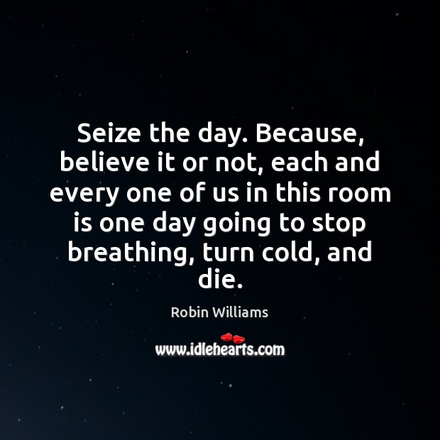 Seize the day. Because, believe it or not, each and every one Robin Williams Picture Quote