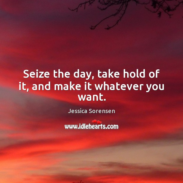 Seize the day, take hold of it, and make it whatever you want. Jessica Sorensen Picture Quote