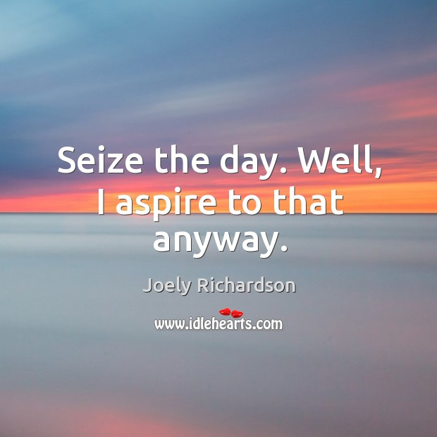 Seize the day. Well, I aspire to that anyway. Image