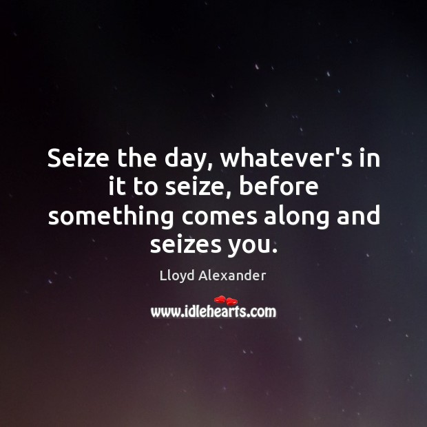 Seize the day, whatever's in it to seize, before something comes along and seizes you. Lloyd Alexander Picture Quote