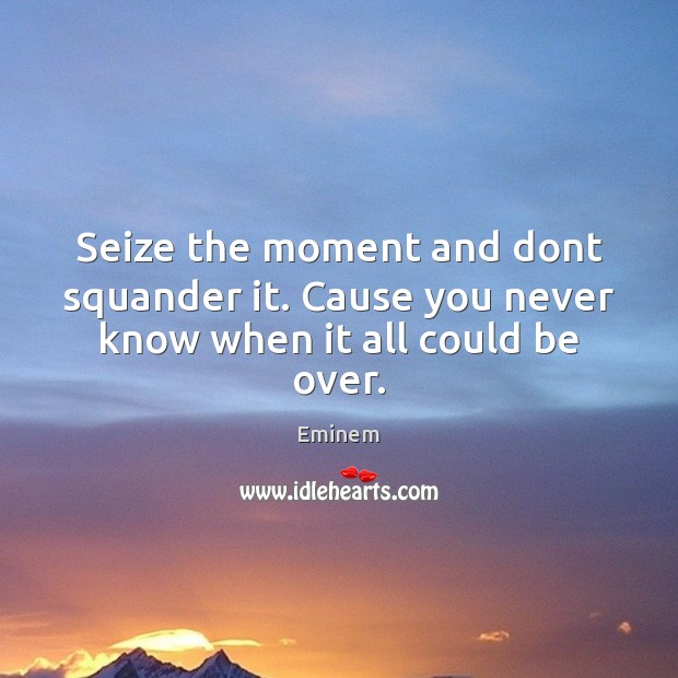 Seize the moment and dont squander it. Cause you never know when it all could be over. Image
