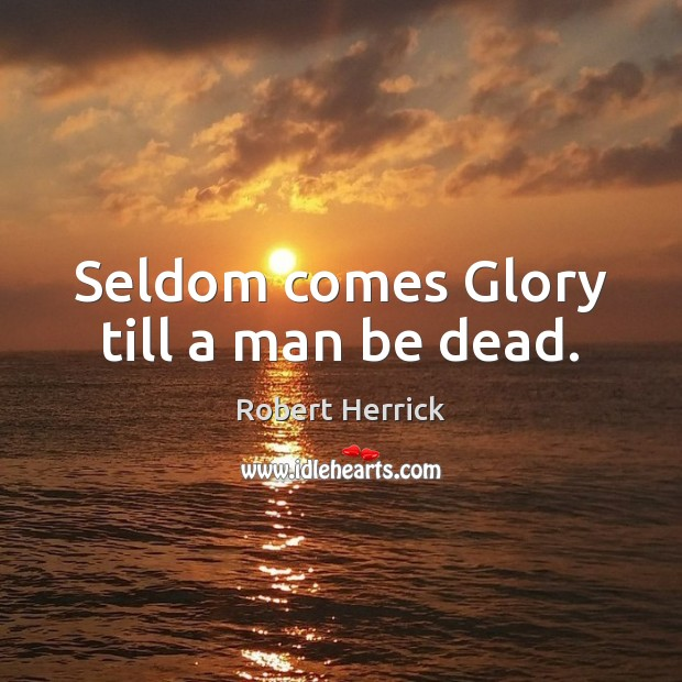 Seldom comes Glory till a man be dead. Image