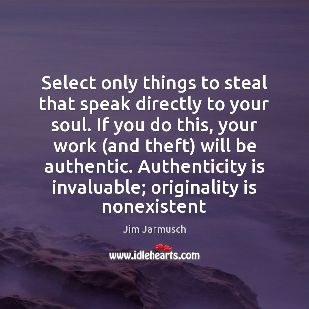 Image, Select only things to steal that speak directly to your soul. If