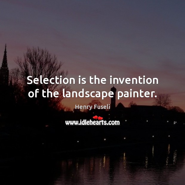 Selection is the invention of the landscape painter. Image