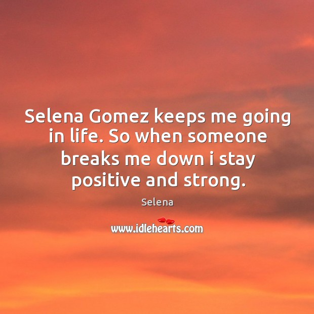 Image, Selena gomez keeps me going in life. So when someone breaks me down I stay positive and strong.
