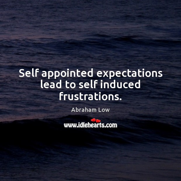 Self appointed expectations lead to self induced frustrations. Image