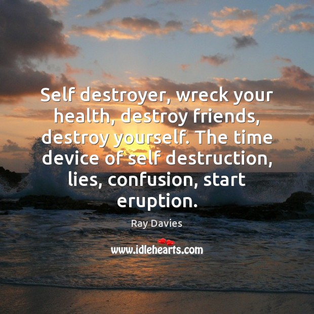 Self destroyer, wreck your health, destroy friends, destroy yourself. The time device Ray Davies Picture Quote