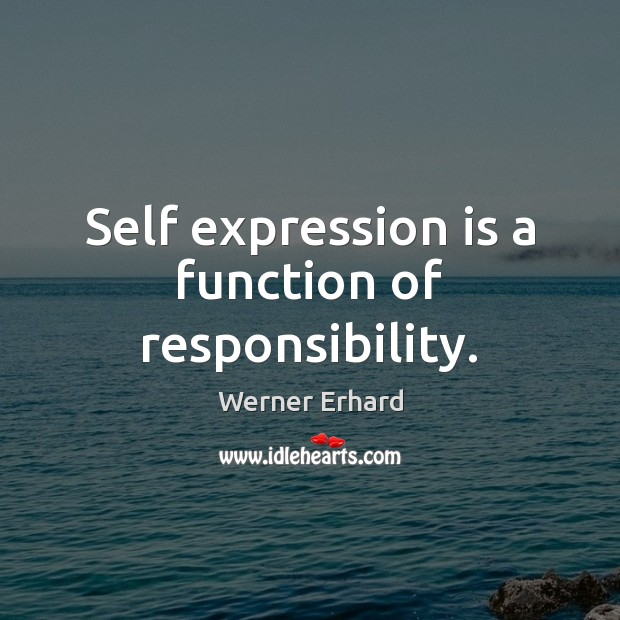 Self expression is a function of responsibility. Werner Erhard Picture Quote