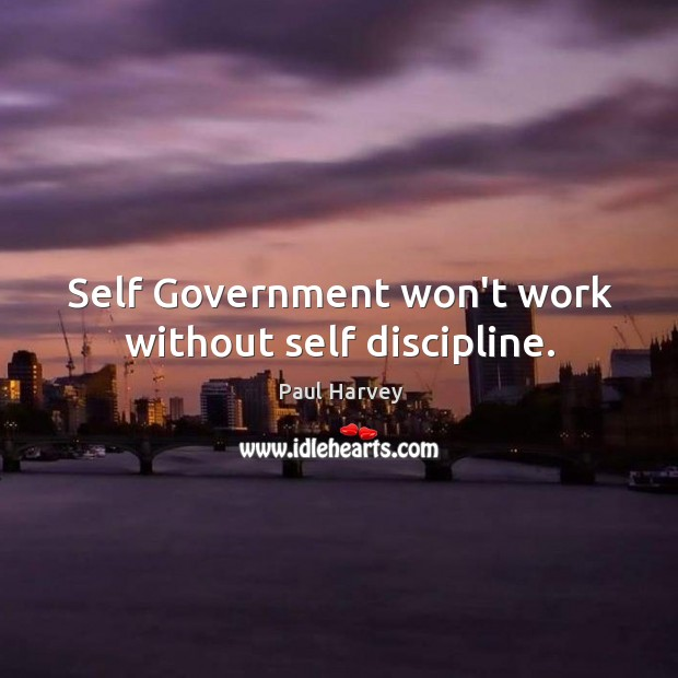 Self Government won't work without self discipline. Paul Harvey Picture Quote