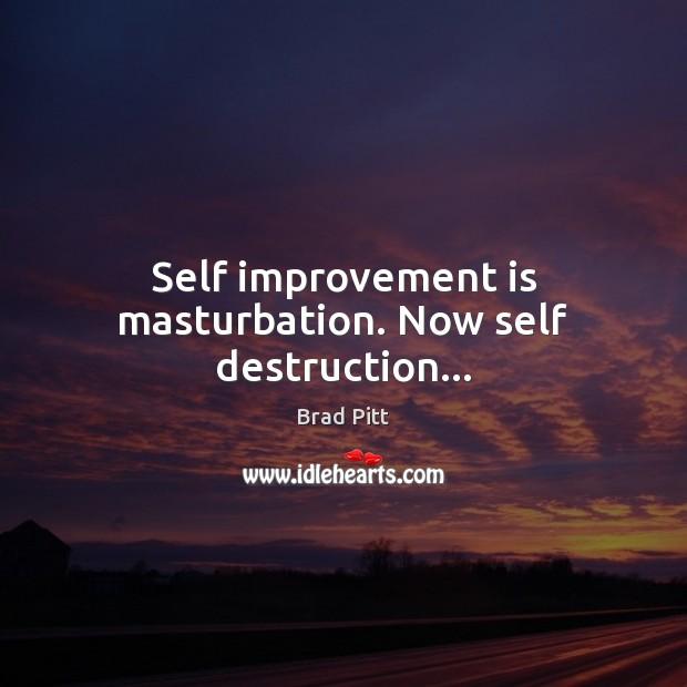 Self improvement is masturbation. Now self destruction… Image