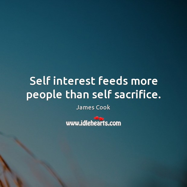 Self interest feeds more people than self sacrifice. James Cook Picture Quote
