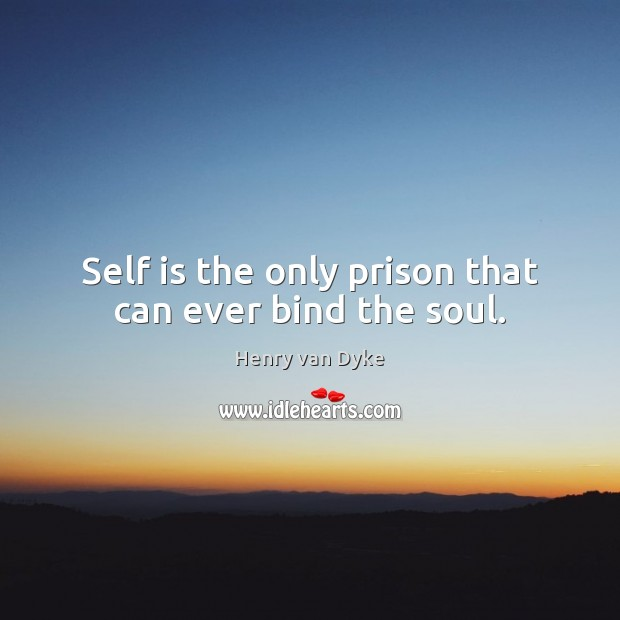 Self is the only prison that can ever bind the soul. Henry van Dyke Picture Quote