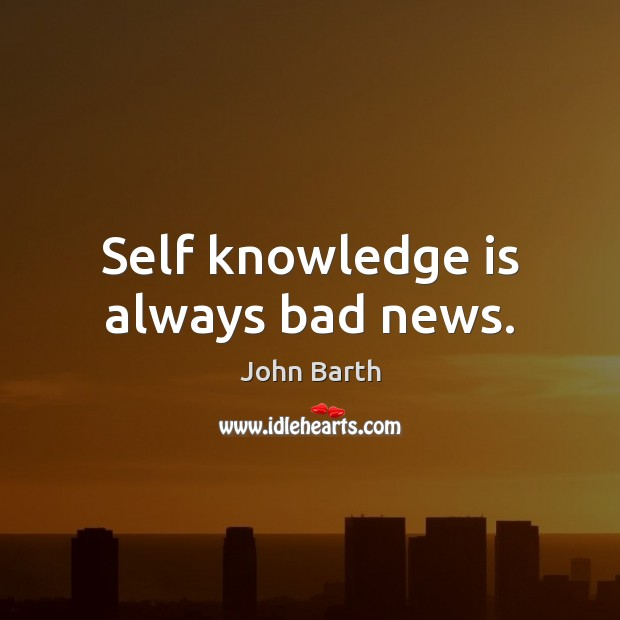 Self knowledge is always bad news. John Barth Picture Quote