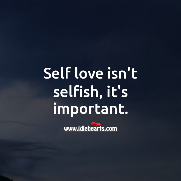 Self love isn't selfish, it's important. Selfish Quotes Image