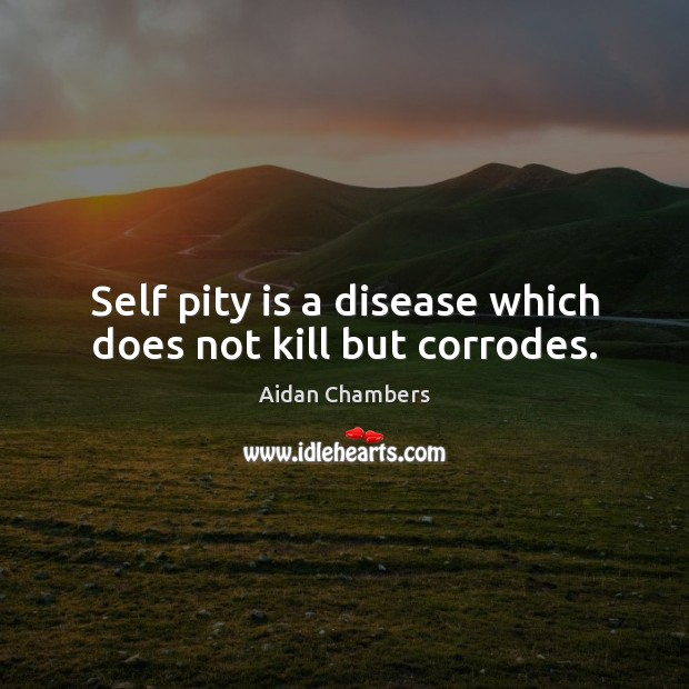 Image, Self pity is a disease which does not kill but corrodes.