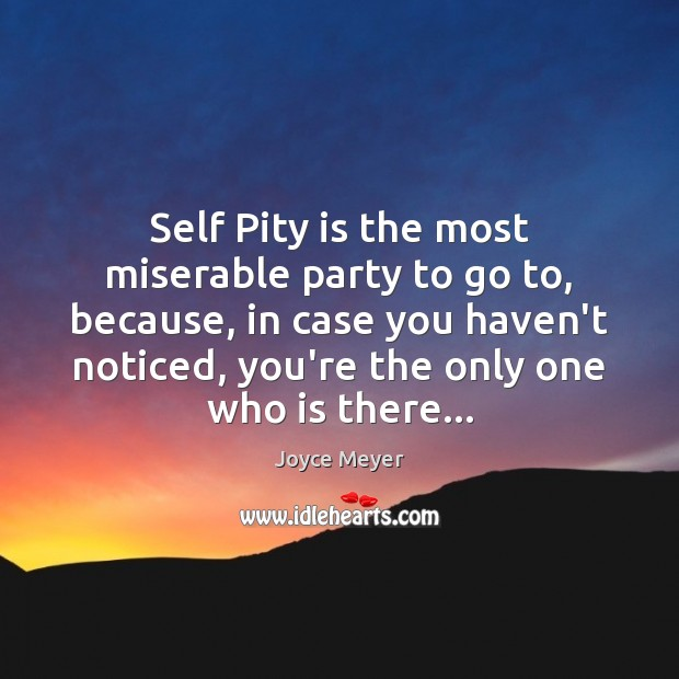 Self Pity is the most miserable party to go to, because, in Image