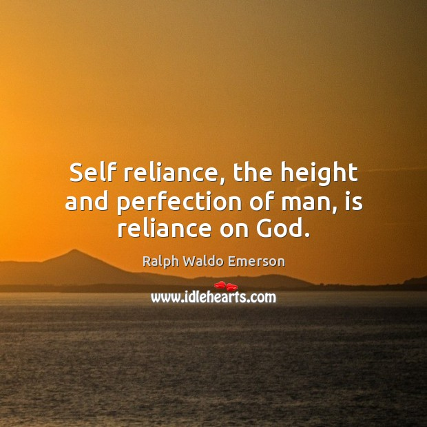 Self reliance, the height and perfection of man, is reliance on God. Image