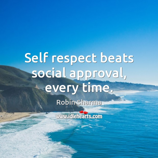 Self respect beats social approval, every time. Robin Sharma Picture Quote